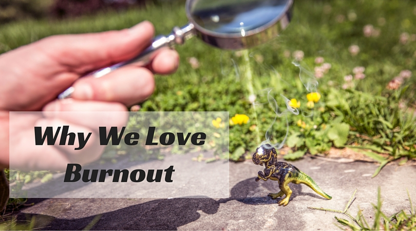 Why We love burnout